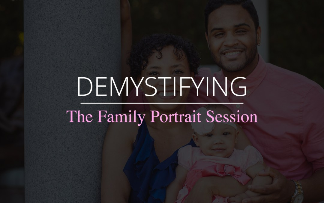 Demystifying the Family Portrait Session: What to Expect