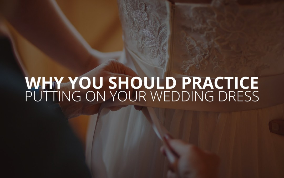 Why You Should Practice Putting On Your Wedding Dress