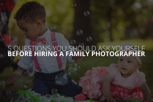 5 Questions You Should Ask Yourself Before Hiring a Family Photographer Petruzzo Photography