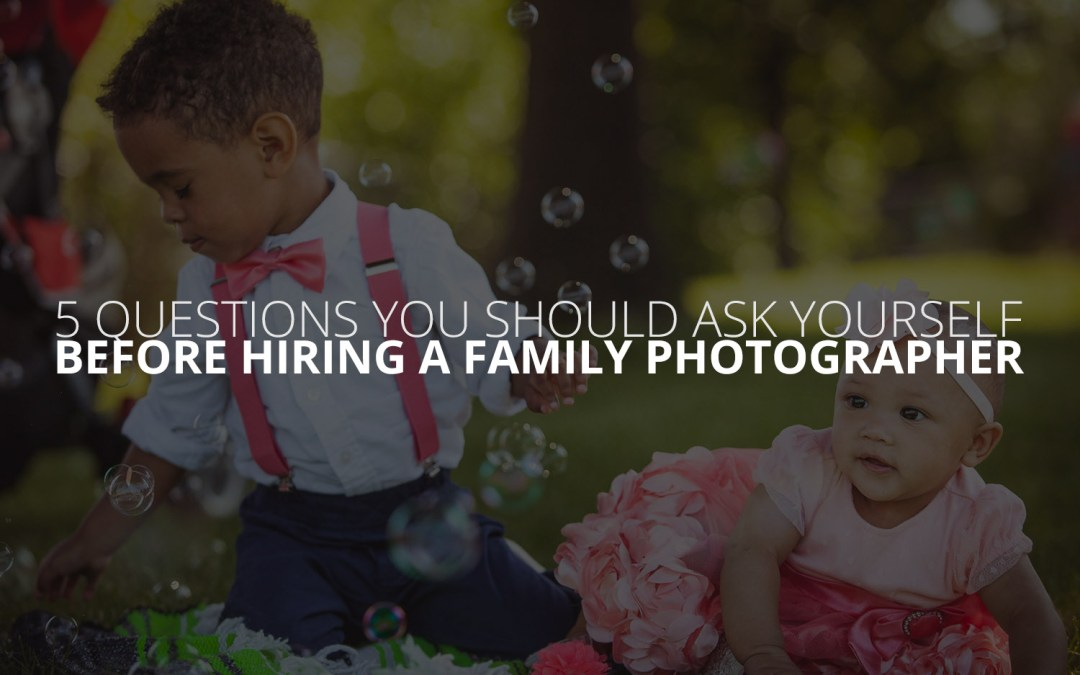 5 Questions You Should Ask Yourself Before Hiring a Family Photographer