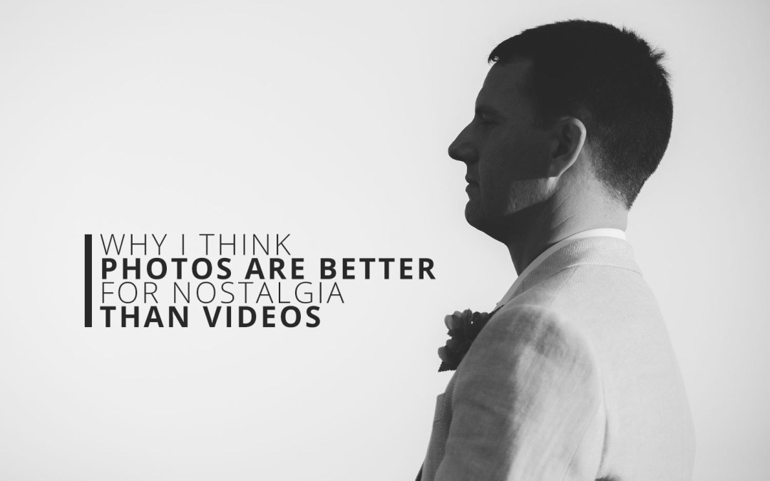Why I Think Photos Are Better for Nostalgia Than Videos