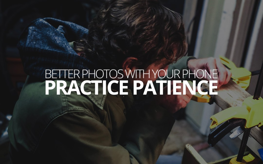 Better Photos with Your Phone: Practice Patience