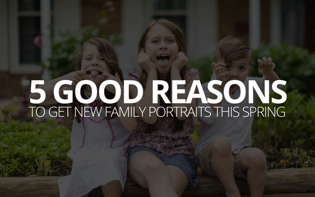 5 Good Reasons to Get New Family Portraits This Spring