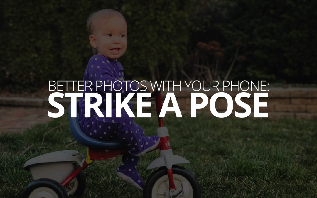 Better Photos With Your Phone: Strike a Pose