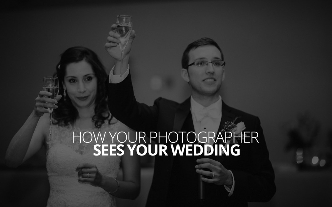 How Your Photographer Sees Your Wedding