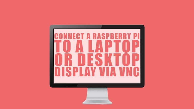 Connect a Raspberry Pi to a Laptop or Desktop Display via VNC