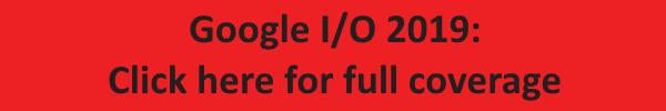 Google I/O 2019: Click Here For Full Coverage
