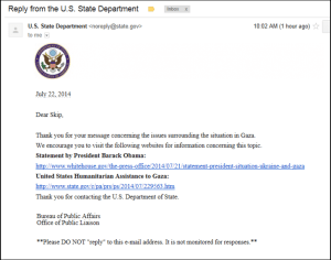 I wrote a reply to Secretary Kerry on the Gaza situation.   This was the reply from the State Department.  Clearly, they are getting lots of letters.