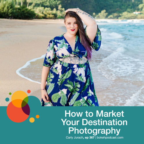 Episode 367: How to Market Your Destination Photography – Carly Jurach