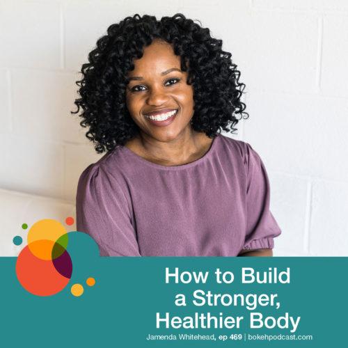 Episode 469: How to Build a Stronger, Healthier Body: Jamenda Whitehead