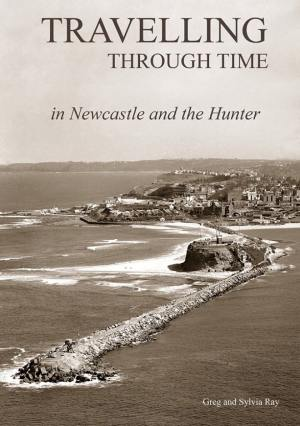 Travelling Through Time in Newcastle and the Hunter by Greg and Sylvia Ray