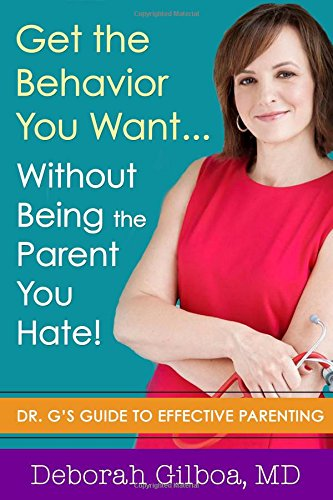Get the Behavior You Want...Without Being the Parent You Hate! Dr. G's Guide to Effective Parenting