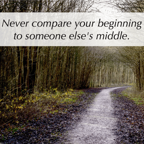 Never compare your beginning to someone else's middle.