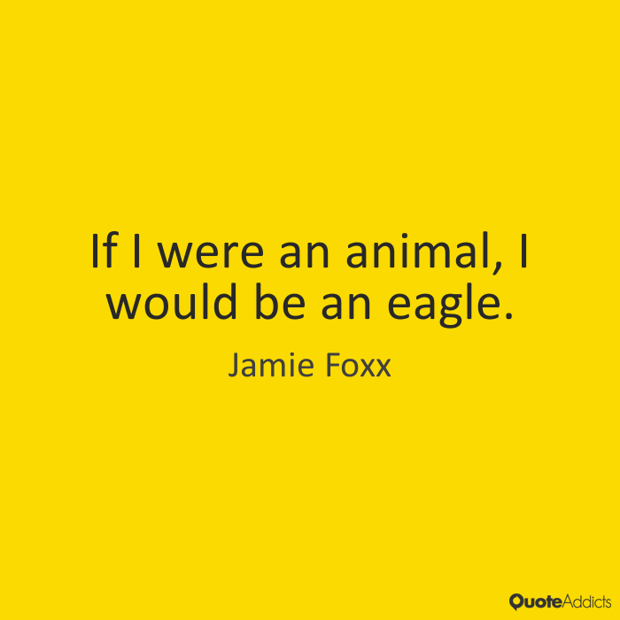 Animal Quotes If I were an animal, I would be an eagle. Jamie Foxx