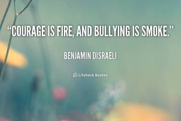 Bullied Sayings Courage is fire, and bullying is smoke. Benjamin Disraeli