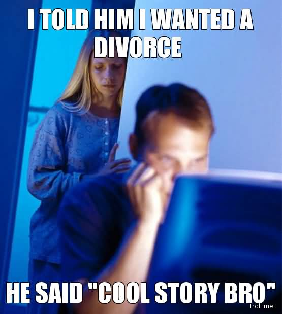 Divorce Sayings I told him i wanted a divorce he said cool story bro