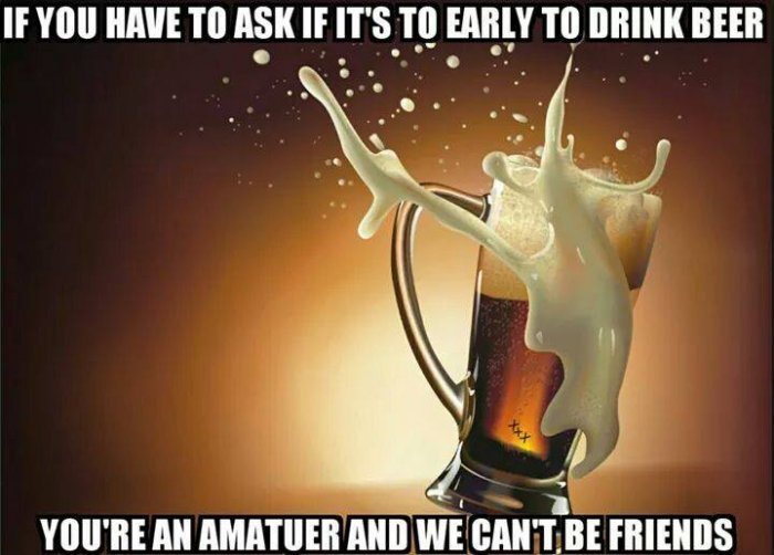 If You Have To Ask If Its To Early To Drink Beer You're An Amatuer Funny Beer Meme