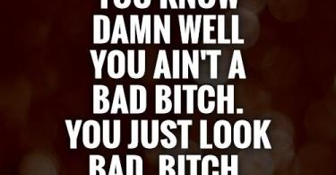 Bad Bitch Quotes you know dawn well you ain't a bad bitch you just look bad bitch