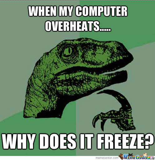 Computer Memes when my computer overheats why it freeze