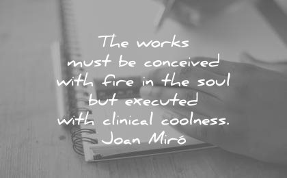 Catchy Creativity Quotes the works must be conceived with fire in the soul but executed with clinical coolness.