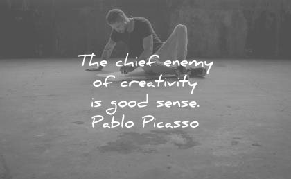 Passionate Creativity Sayings the chief enemy of creativity is good sense.