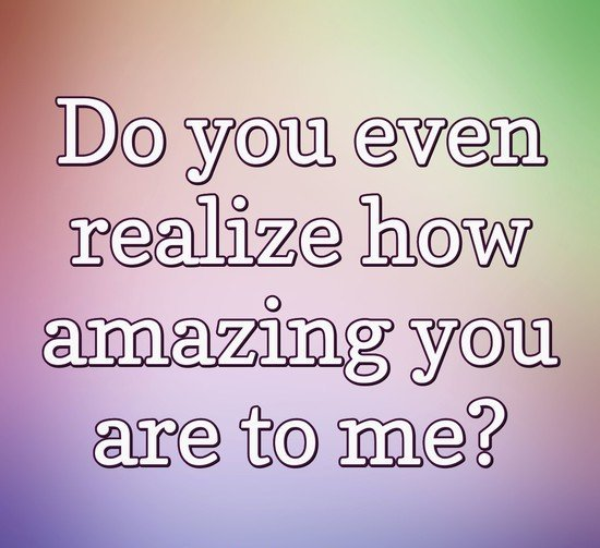 Amazing Quotes do you even realize how amazing you are to me.
