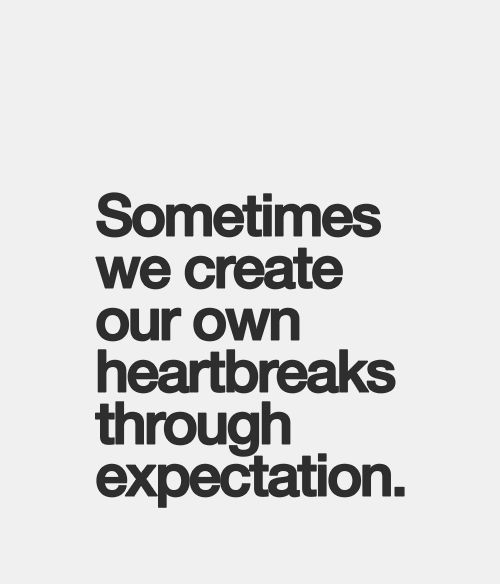 Amazing Quotes sometimes we create our own heartbreas though expectation.
