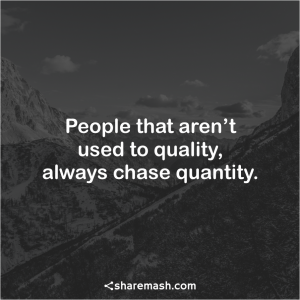 Attitude Quotes people that aren't used to quality, always chase quantity.