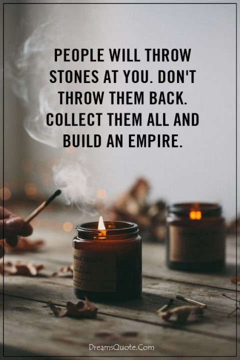 Attitude Quotes people will throw stones at you. don't throw them back collect them all and build an empire.