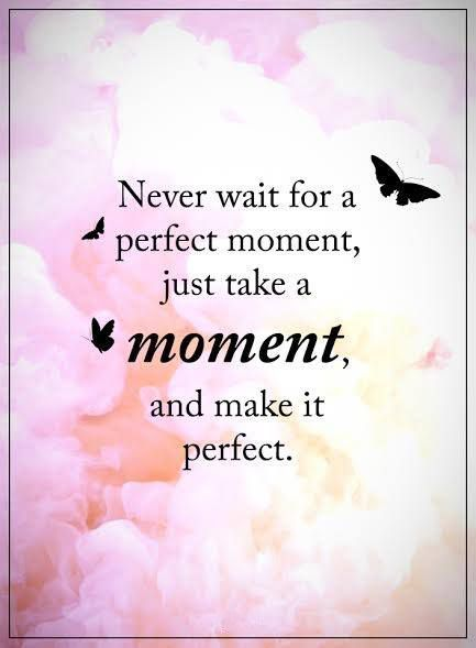 Awesome Quotes never wait for a perfect moment just take a moment