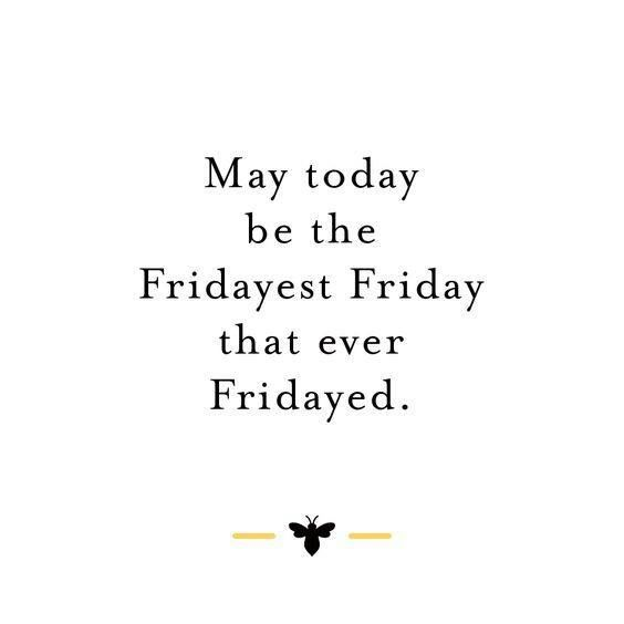 Friday Quotes may today be the fridayest friday that ever fridayed