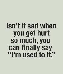 Hurt quotes isn't it sad when you get hurt so much, you can finally say i'm used to it.