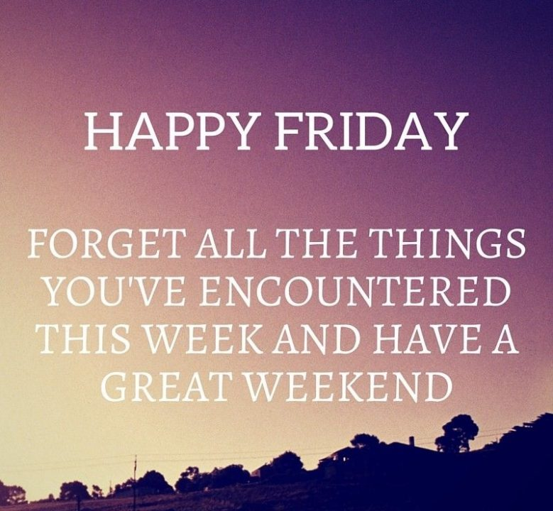 happy forget all the thhings you've enountered this week and have a great weekend