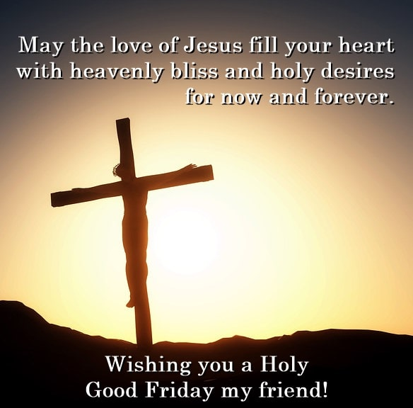 may the love of jesus fill your heart with heavenly bliss and holy desires for now and forever wishing you a holy good friday my friend Friday Quotes