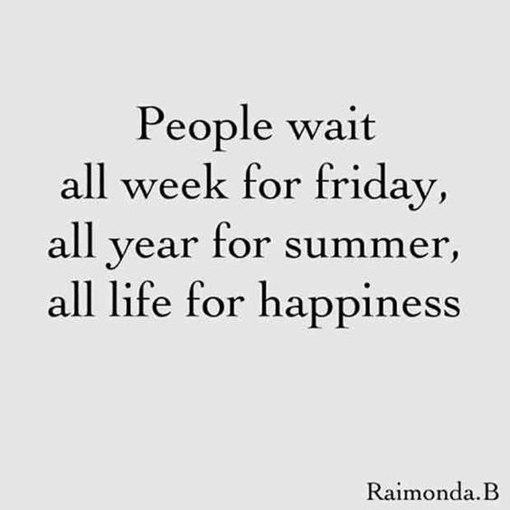 people wait all week for friday all year for summer, all life for happiness Friday Quotes