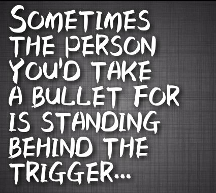 Betrayal Sayings sometimes the person you'd take a bullet for is standing