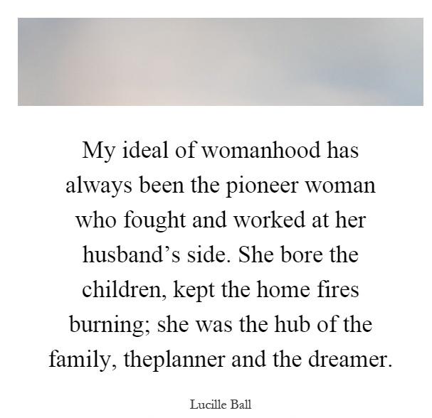 Pioneer Sayings my ideal of womanhood has always