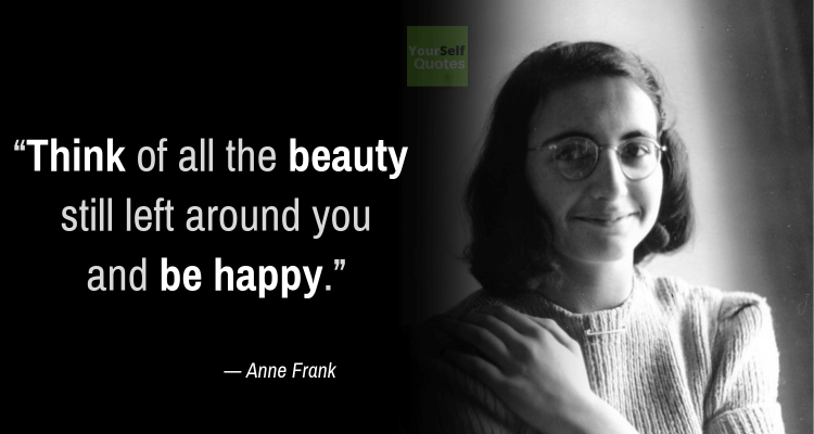 Anne Frank Quotes think of all the beauty still left around you and be happy