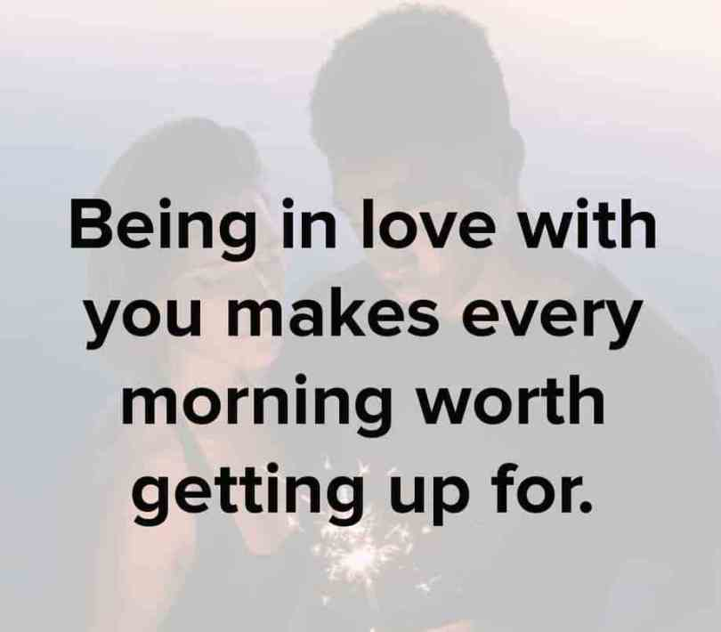 Love Quotes For Him being in love with you makes every morning worth getting up for.