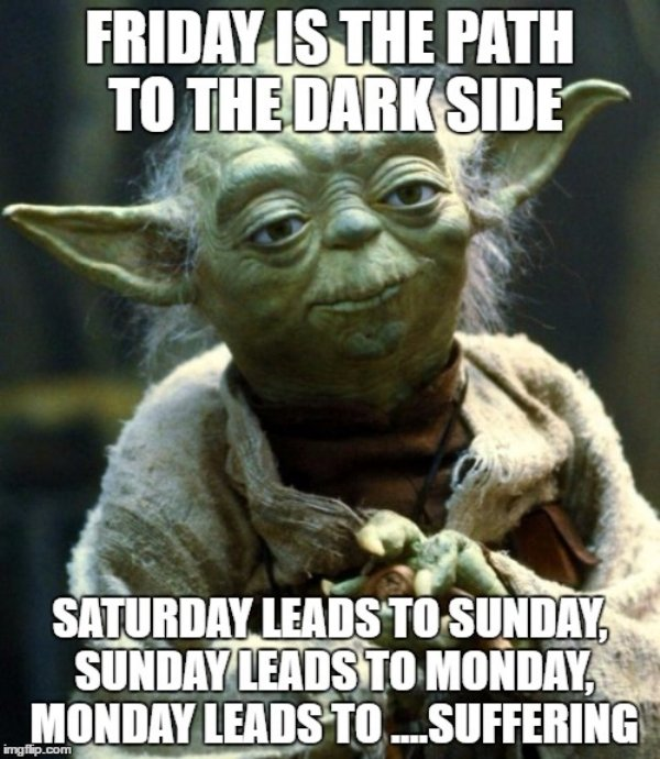 friday is the path to the dark side saturday leads to sunday, sunday leads to monday, monday leads to suffering.