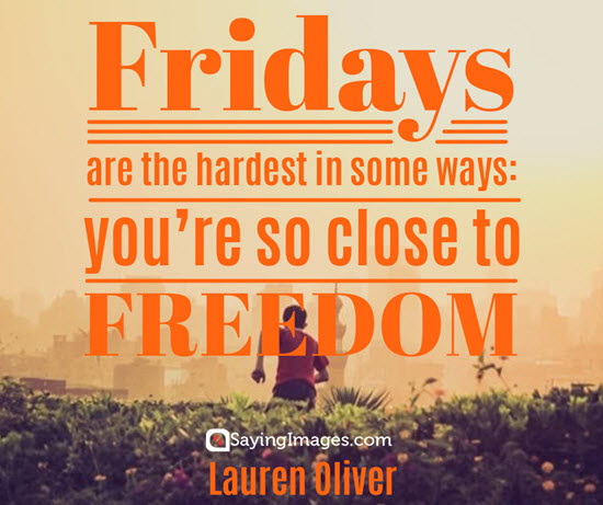 fridays are the hardest in some ways; you're so close to freedom