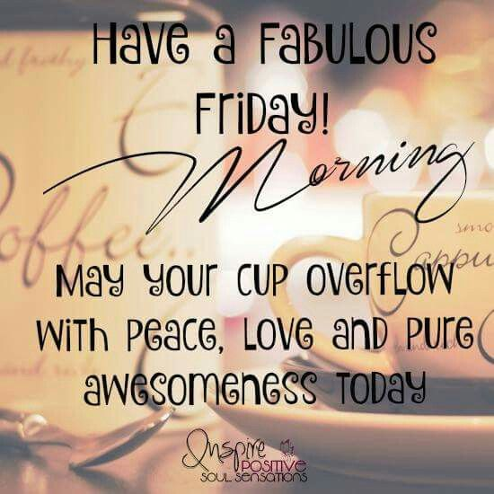 have a fabulous friday may your cup overflow with peace.