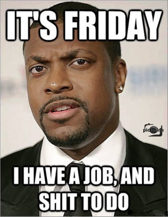 it's friday i have a job, and shit to do