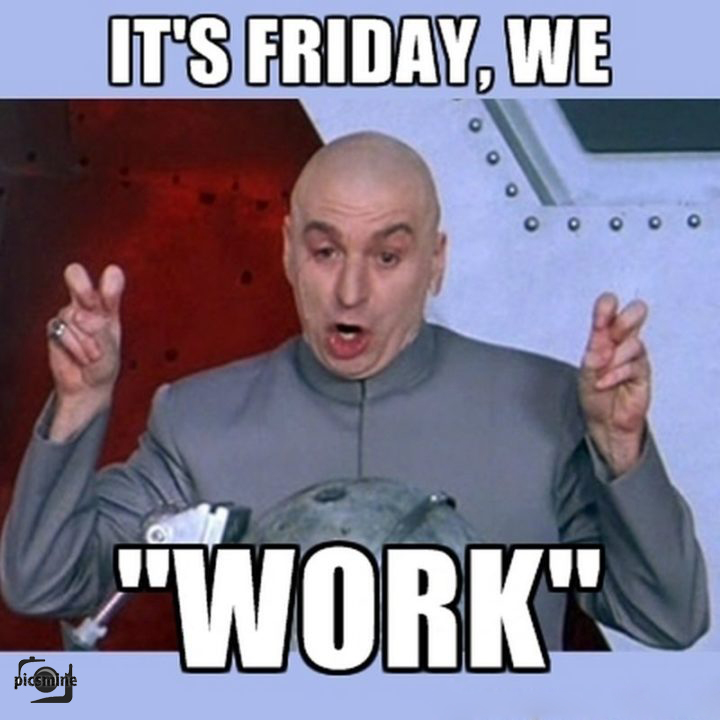 its friday, we work
