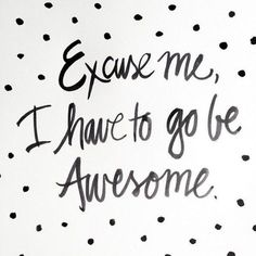 friday sayings excuse me i have to go be awesome