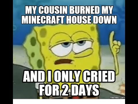 spongebob dank memes my cousin burned my minecraft house