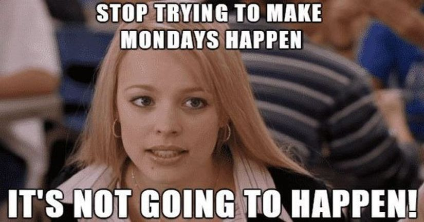 Stop Trying To Make MOndays Happen