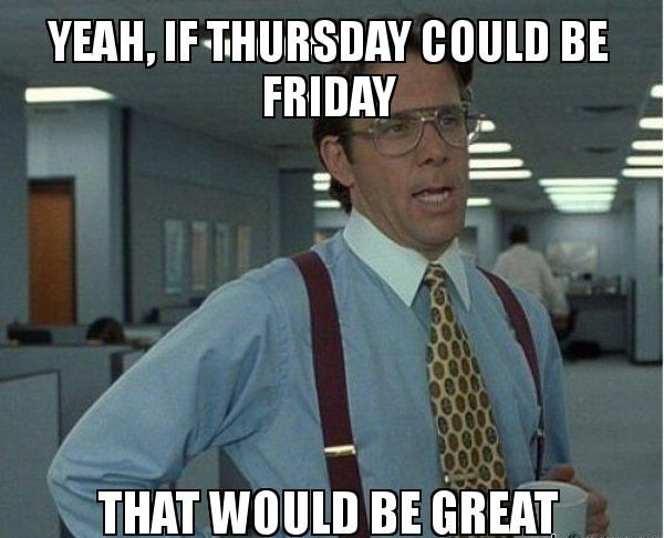 Yeah If Thursday Could Be Friday That Would Be Great