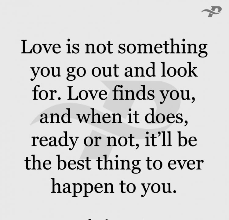 Love is not something you go out and look. love finds you, and when it does, ready or not, it'll be the best thing to ever happen to you