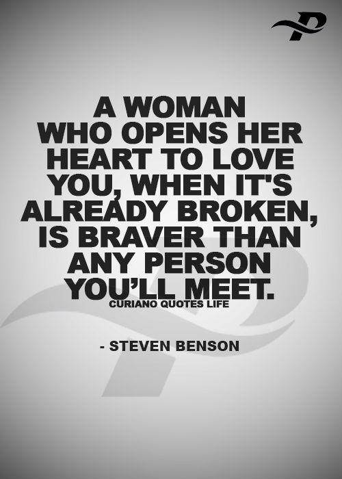 a woman who opens her heart to love you, when it's already broken is braver than any person you'll meet.